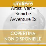 Artisti Vari - Soniche Avventure Ix cd musicale di Artisti Vari