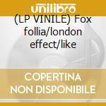 (LP VINILE) Fox follia/london effect/like lp vinile