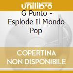 G Punto - Esplode Il Mondo Pop cd musicale di PUNTO G