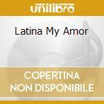 Artisti Vari - Latina My Amor cd musicale di Artisti Vari