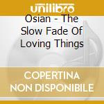 THE SLOW FADE OF LOVING THINGS cd musicale di OSIAN