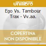 Ego Vs. Tambour Trax - Vv.aa. cd musicale di ARTISTI VARI