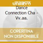 Dance Connection Cha - Vv.aa. cd musicale di ARTISTI VARI