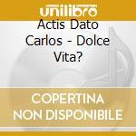 Actis Dato Carlos - Dolce Vita? cd musicale di DOLCEVITA?