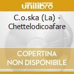 CHETTELODICOAFARE cd musicale di LA C.O.SKA