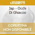 Jap - Occhi Di Ghiaccio cd musicale di JAP