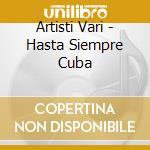 Artisti Vari - Hasta Siempre Cuba cd musicale di ARTISTI VARI