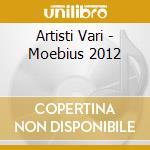 Artisti Vari - Moebius 2012 cd musicale di MEOBIUS