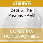 Bepi & The Prismas - 4el? cd musicale di BEPI