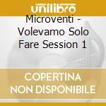 Microventi - Volevamo Solo Fare Session 1 cd musicale di Microventi