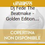 Dj Fede The Beatmake - Golden Edition cd musicale di DJ FEDE THE BEATMAKE