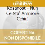 Kosanost - Nun Ce Sta' Ammore Cchiu' cd musicale di KOSANOST