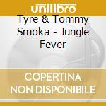 Tyre & Tommy Smoka - Jungle Fever cd musicale di TYRE & TOMMY SMOKA
