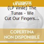 (LP VINILE) WE CUT OUR FINGERS IN JULY lp vinile di TUNAS