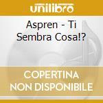 Aspren - Ti Sembra Cosa!? cd musicale di ASPREN
