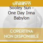 Sooley Sun - One Day Inna Babylon cd musicale di Sooley Sun