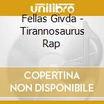 Fellas Givda - Tirannosaurus Rap cd musicale di Fellas Givda