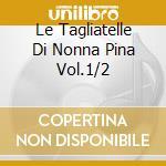 LE TAGLIATELLE DI NONNA PINA VOL.1/2 cd musicale di ARTISTI VARI