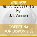 SUPALOVA CLUB 5 by J.T.Vannelli cd musicale di ARTISTI VARI