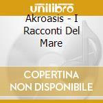 I racconte del mare cd musicale di AKROASIS