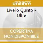 Livello Quinto - Oltre cd musicale di QUINTO LIVELLO