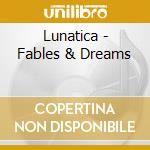 Lunatica - Fables & Dreams cd musicale di Lunatica