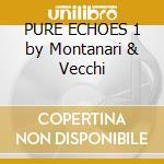 PURE ECHOES 1 by Montanari & Vecchi cd musicale di ARTISTI VARI