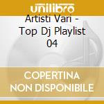 Artisti Vari - Top Dj Playlist 04 cd musicale di AA.VV.
