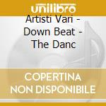 Artisti Vari - Down Beat - The Danc cd musicale di ARTISTI VARI