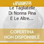 LE TAGLIATELLE DI NONNA PINA 3 cd musicale di ARTISTI VARI
