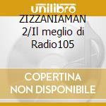 ZIZZANIAMAN 2/Il meglio di Radio105 cd musicale di LEONE DI LERNIA