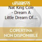 DREAM A LITTLE DREAM OF ME cd musicale di COLE NAT KING