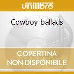 Cowboy ballads cd musicale di Artisti Vari