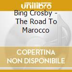 Bing Crosby - The Road To Marocco cd musicale di CROSBY BING