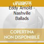 Eddy Arnold - Nashville Ballads cd musicale di ARNOLD EDDY