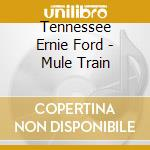 Mule train cd musicale di Tennessee enrie ford