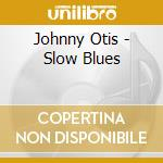 Johnny Otis - Slow Blues cd musicale di OTIS JOHNNY