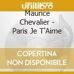 Maurice Chevalier - Paris Je T'Aime cd musicale di CHEVALIER MAURICE
