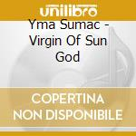 VIRGIN OF SUN GOD cd musicale di SUMAC YMA