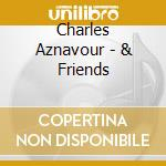 Charles Aznavour - & Friends cd musicale di AZNAVOUR CHARLES