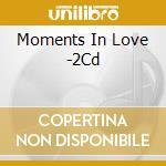 MOMENTS IN LOVE (LE PIU' ROMANTICHE CANZONI D'AMORE DI TUTTI I TEMPI) cd musicale di ARTISTI VARI