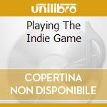 PLAYING THE INDIE GAME                    cd musicale di Artisti Vari