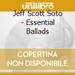 ESSENTIAL BALLADS cd musicale di JEFF SCOTT SOTO