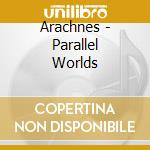 PARALLEL WORLDS                           cd musicale di ARACHNES