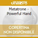THE POWERFUL HAND cd musicale di METATRONE