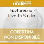 Jazztoreduo - Live In Studio cd musicale di Jazztoreduo