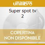 Super spot tv 2 cd musicale