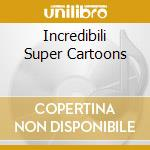 INCREDIBILI SUPER CARTOONS cd musicale di ARTISTI VARI