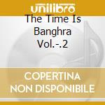 THE TIME IS BANGHRA VOL.-.2 cd musicale di AA.VV.