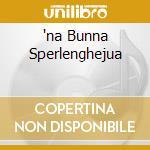 'NA BUNNA SPERLENGHEJUA cd musicale di SENSASCIOU